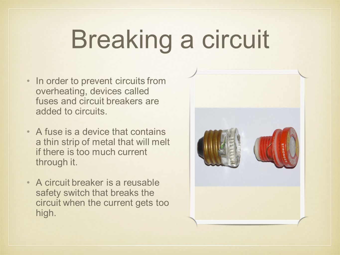 Breaking a circuit In order to prevent circuits from overheating, devices called fuses and circuit breakers are added to circuits. A fuse is a device