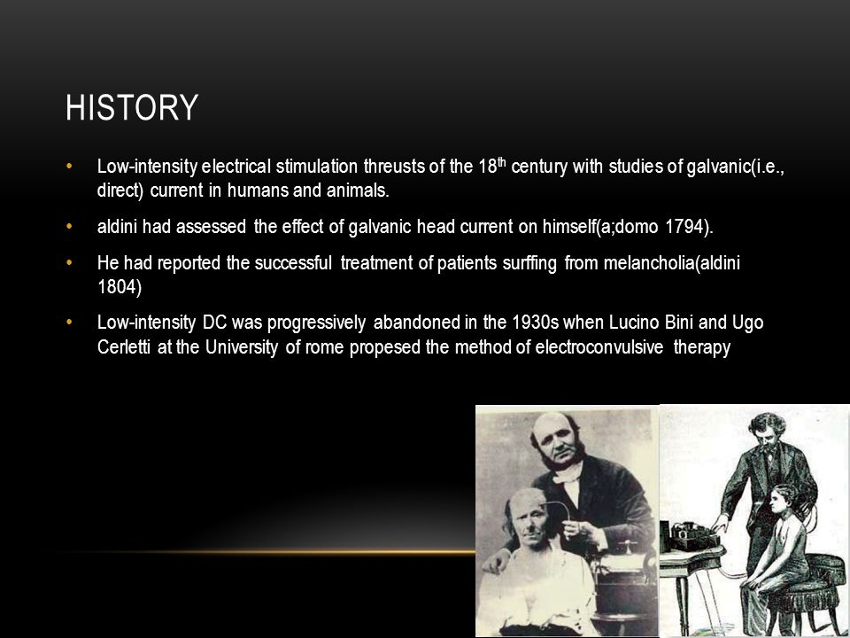 HISTORY Low-intensity electrical stimulation threusts of the 18 th century with studies of galvanic(i.e., direct) current in humans and animals.