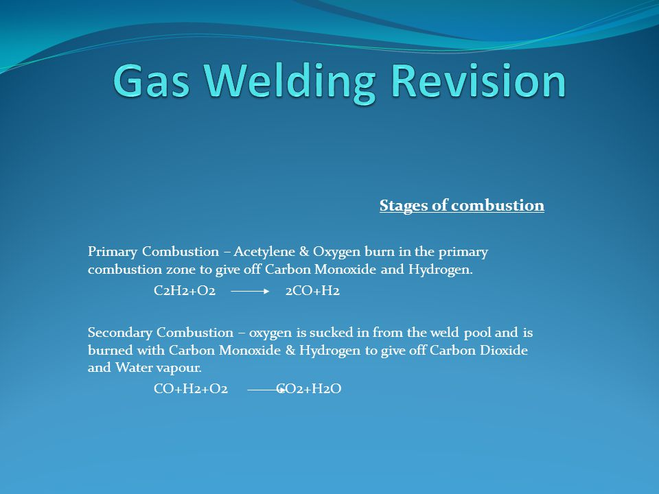 Stages of combustion Primary Combustion – Acetylene & Oxygen burn in the primary combustion zone to give off Carbon Monoxide and Hydrogen.