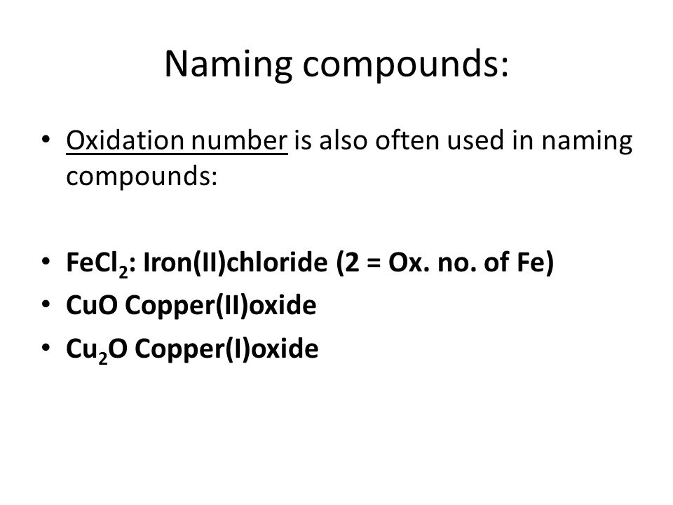 Naming compounds: Oxidation number is also often used in naming compounds: FeCl 2 : Iron(II)chloride (2 = Ox.