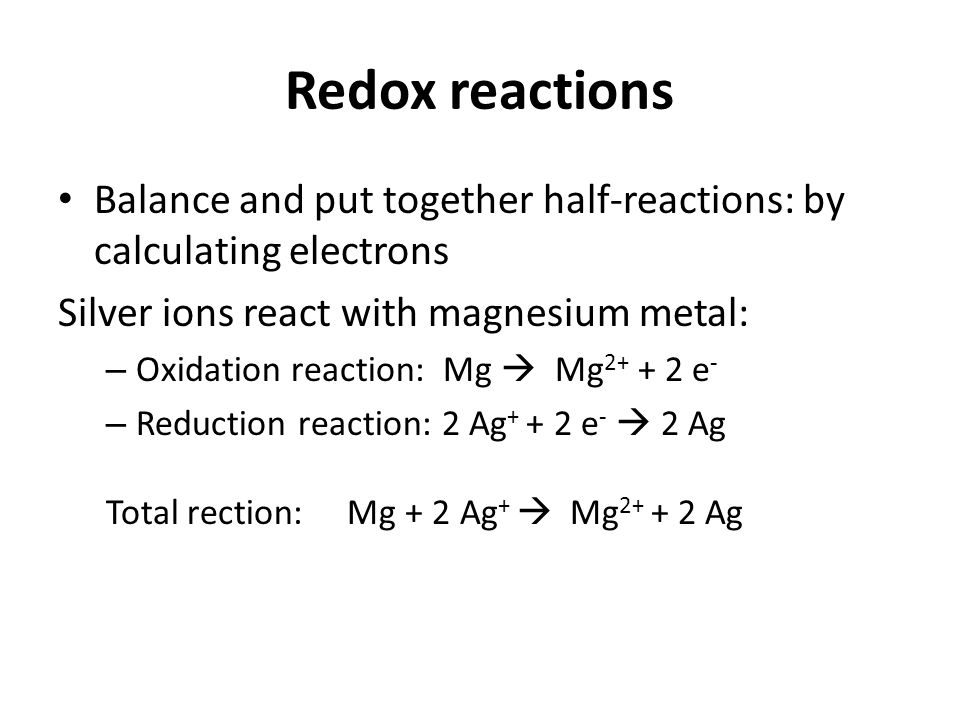 Redox reactions Balance and put together half-reactions: by calculating electrons Silver ions react with magnesium metal: – Oxidation reaction: Mg  Mg 2+ + 2 e - – Reduction reaction: 2 Ag + + 2 e -  2 Ag Total rection: Mg + 2 Ag +  Mg 2+ + 2 Ag