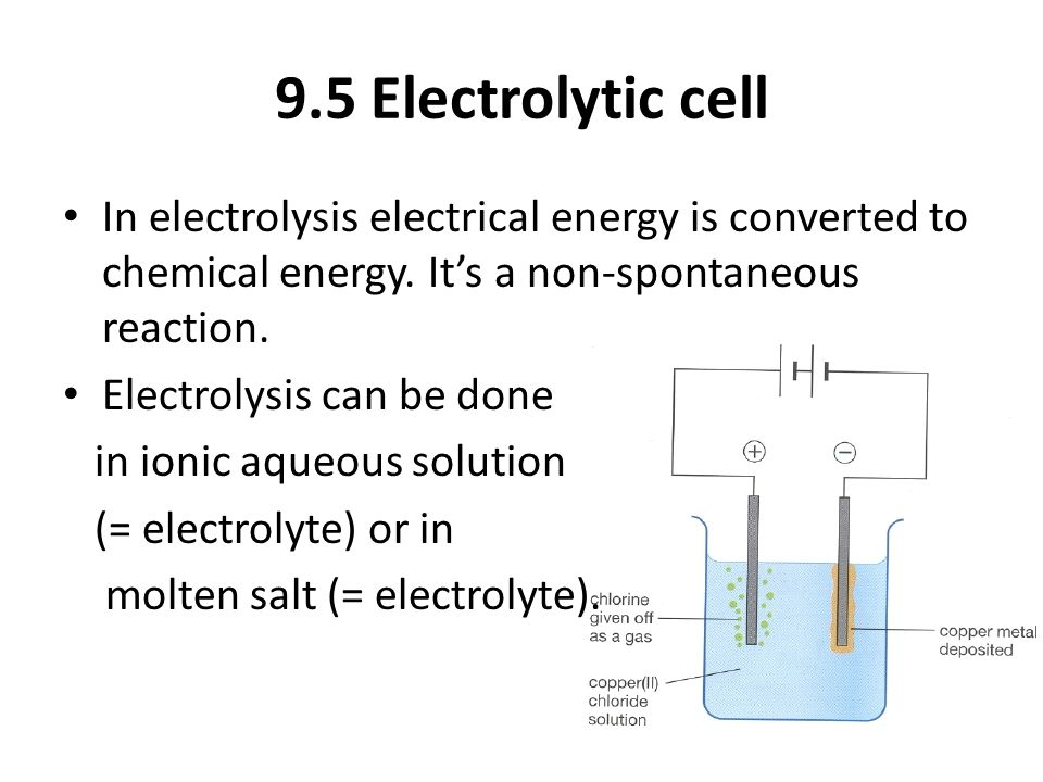 9.5 Electrolytic cell In electrolysis electrical energy is converted to chemical energy.