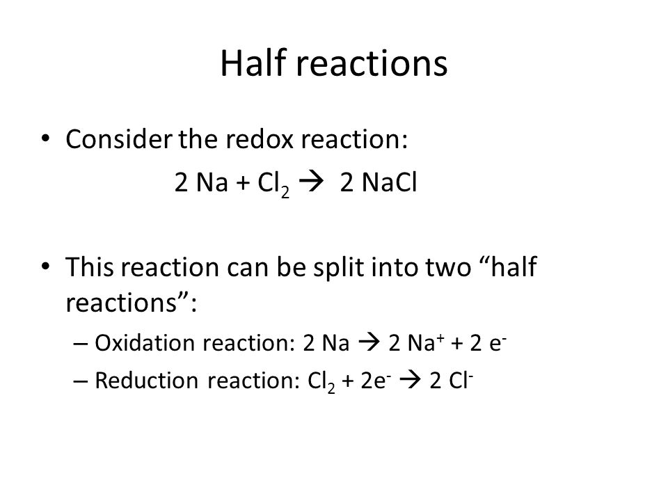 Half reactions Consider the redox reaction: 2 Na + Cl 2  2 NaCl This reaction can be split into two half reactions : – Oxidation reaction: 2 Na  2 Na + + 2 e - – Reduction reaction: Cl 2 + 2e -  2 Cl -