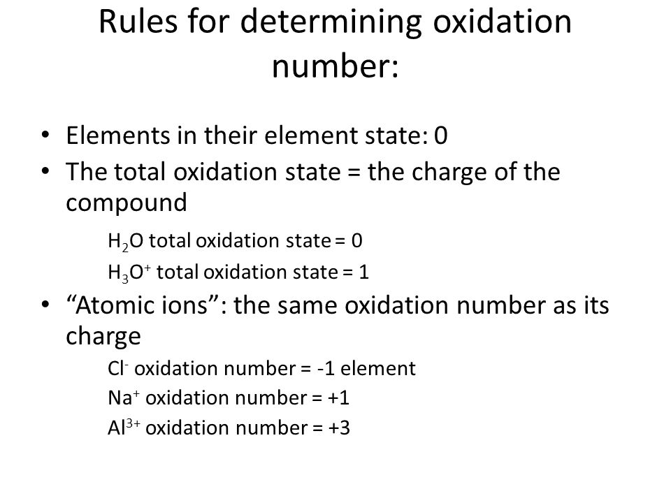 Rules for determining oxidation number: Elements in their element state: 0 The total oxidation state = the charge of the compound H 2 O total oxidation state = 0 H 3 O + total oxidation state = 1 Atomic ions : the same oxidation number as its charge Cl - oxidation number = -1 element Na + oxidation number = +1 Al 3+ oxidation number = +3