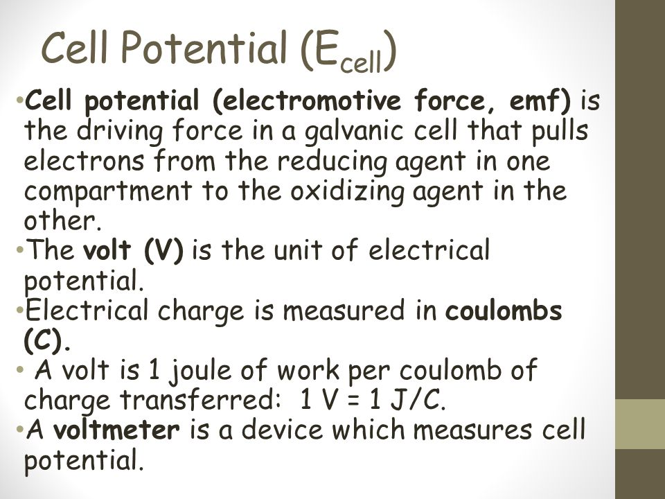 Cell Potential (E cell ) Cell potential (electromotive force, emf) is the driving force in a galvanic cell that pulls electrons from the reducing agen
