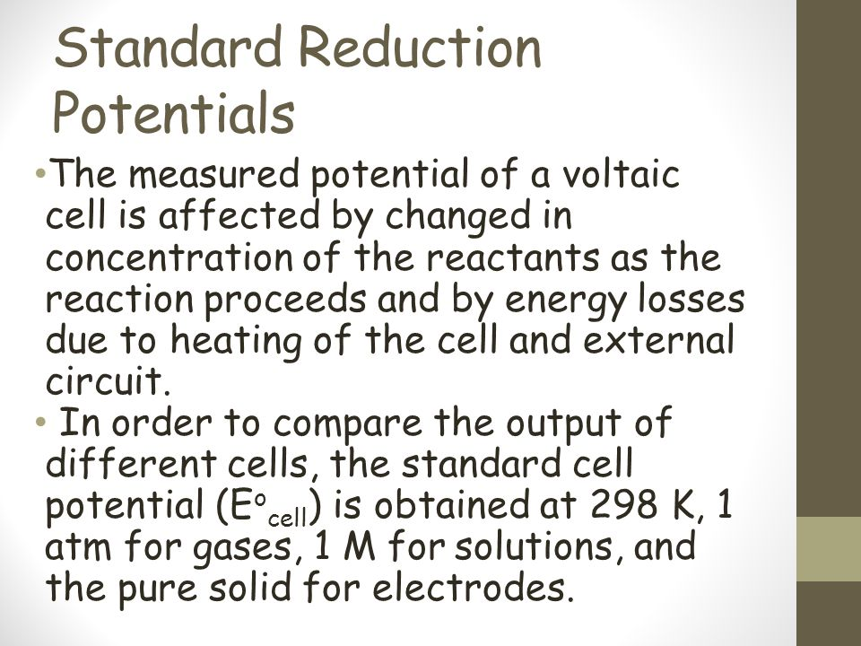 Standard Reduction Potentials The measured potential of a voltaic cell is affected by changed in concentration of the reactants as the reaction procee