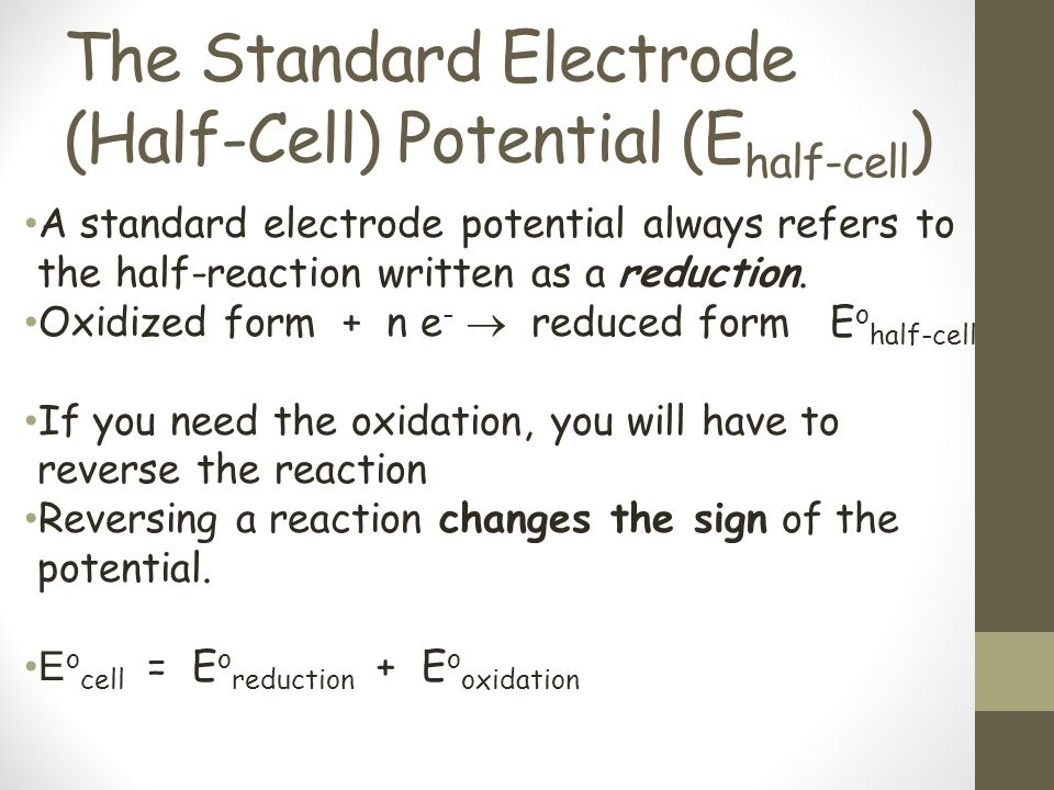 The Standard Electrode (Half-Cell) Potential (E half-cell ) A standard electrode potential always refers to the half-reaction written as a reduction.