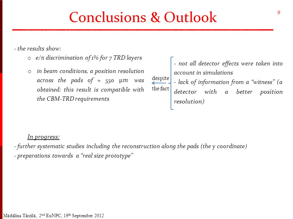 Conclusions & Outlook Mădălina Târzilă, 2 nd EuNPC, 19 th September 2012 - the results show: o e/π discrimination of 1% for 7 TRD layers In progress: - further systematic studies including the reconstruction along the pads (the y coordinate) - preparations towards a real size prototype 9 - not all detector effects were taken into account in simulations - lack of information from a witness (a detector with a better position resolution) despite the fact