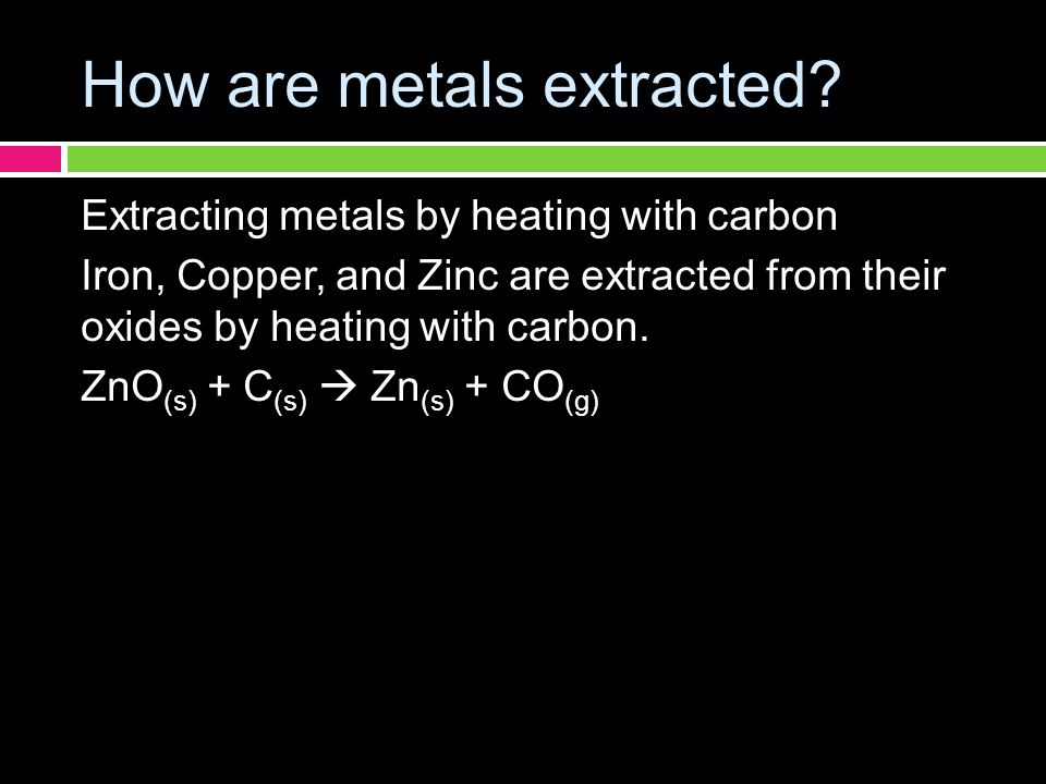 How are metals extracted? Extracting metals by heating with carbon Iron, Copper, and Zinc are extracted from their oxides by heating with carbon. ZnO