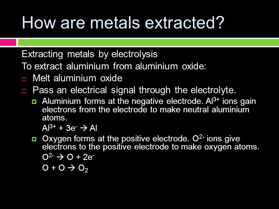How are metals extracted? Extracting metals by electrolysis To extract aluminium from aluminium oxide:  Melt aluminium oxide  Pass an electrical sig