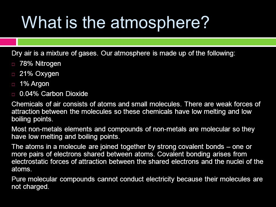 What is the atmosphere? Dry air is a mixture of gases. Our atmosphere is made up of the following:  78% Nitrogen  21% Oxygen  1% Argon  0.04% Carb