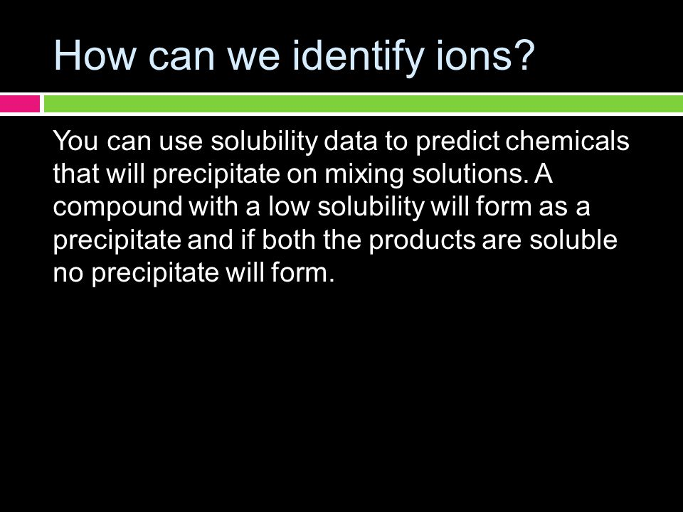How can we identify ions? You can use solubility data to predict chemicals that will precipitate on mixing solutions. A compound with a low solubility