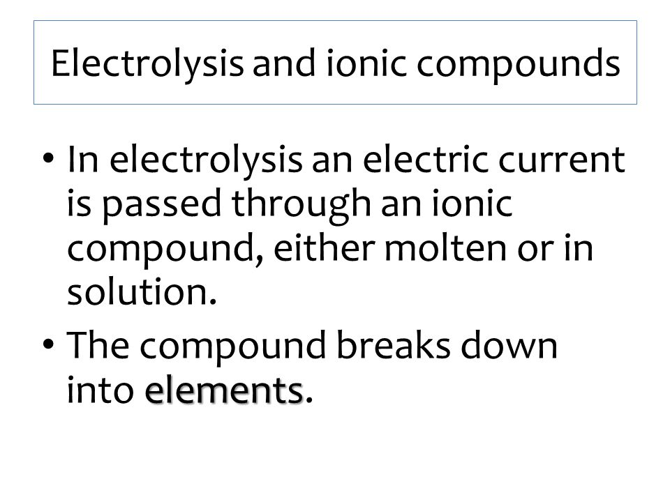 Electrolysis and ionic compounds In electrolysis an electric current is passed through an ionic compound, either molten or in solution. elements The c