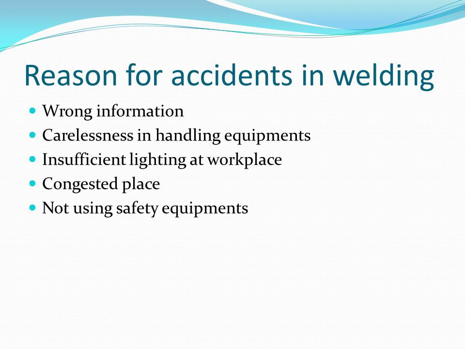 Reason for accidents in welding Wrong information Carelessness in handling equipments Insufficient lighting at workplace Congested place Not using safety equipments