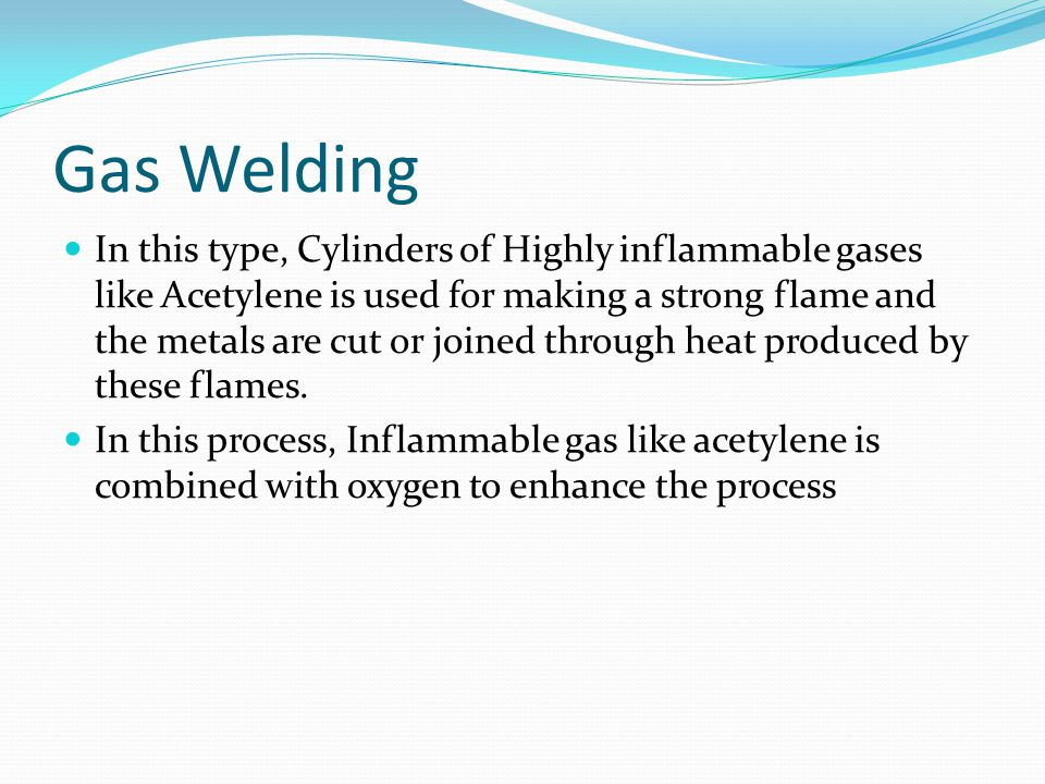 Gas Welding In this type, Cylinders of Highly inflammable gases like Acetylene is used for making a strong flame and the metals are cut or joined through heat produced by these flames.
