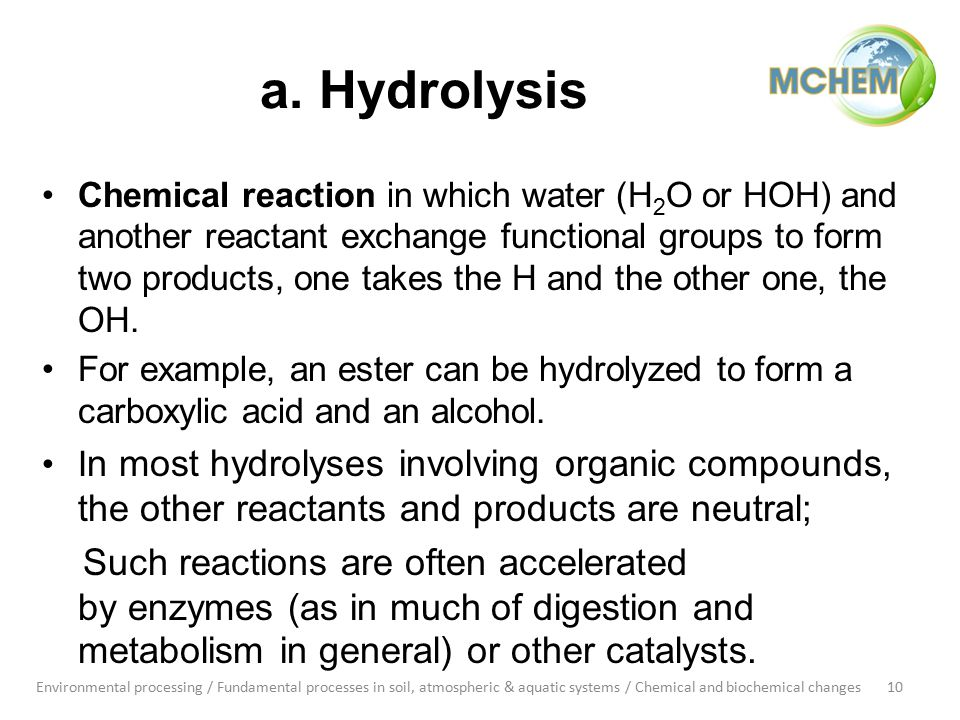a. Hydrolysis Chemical reaction in which water (H 2 O or HOH) and another reactant exchange functional groups to form two products, one takes the H an
