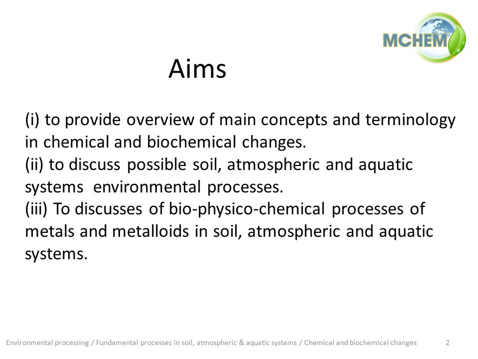 Environmental processing / Fundamental processes in soil, atmospheric & aquatic systems / Chemical and biochemical changes2 Aims (i) to provide overview of main concepts and terminology in chemical and biochemical changes.