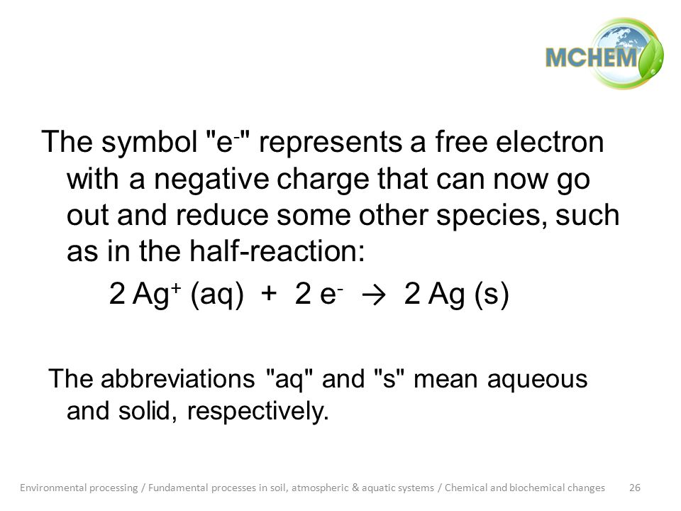 The symbol e - represents a free electron with a negative charge that can now go out and reduce some other species, such as in the half-reaction: 2 Ag + (aq) + 2 e - → 2 Ag (s) The abbreviations aq and s mean aqueous and solid, respectively.