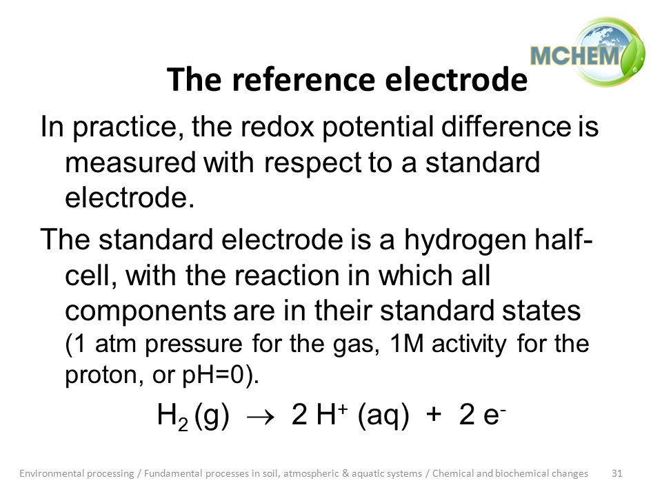 The reference electrode In practice, the redox potential difference is measured with respect to a standard electrode.
