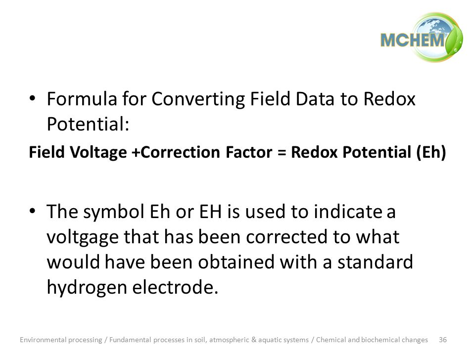 Formula for Converting Field Data to Redox Potential: Field Voltage +Correction Factor = Redox Potential (Eh) The symbol Eh or EH is used to indicate a voltgage that has been corrected to what would have been obtained with a standard hydrogen electrode.