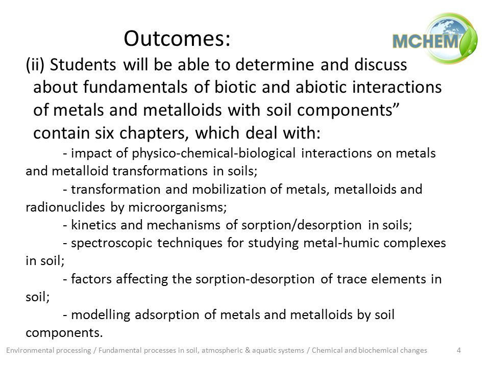 Environmental processing / Fundamental processes in soil, atmospheric & aquatic systems / Chemical and biochemical changes4 Outcomes: (ii) Students will be able to determine and discuss about fundamentals of biotic and abiotic interactions of metals and metalloids with soil components contain six chapters, which deal with: - impact of physico-chemical-biological interactions on metals and metalloid transformations in soils; - transformation and mobilization of metals, metalloids and radionuclides by microorganisms; - kinetics and mechanisms of sorption/desorption in soils; - spectroscopic techniques for studying metal-humic complexes in soil; - factors affecting the sorption-desorption of trace elements in soil; - modelling adsorption of metals and metalloids by soil components.