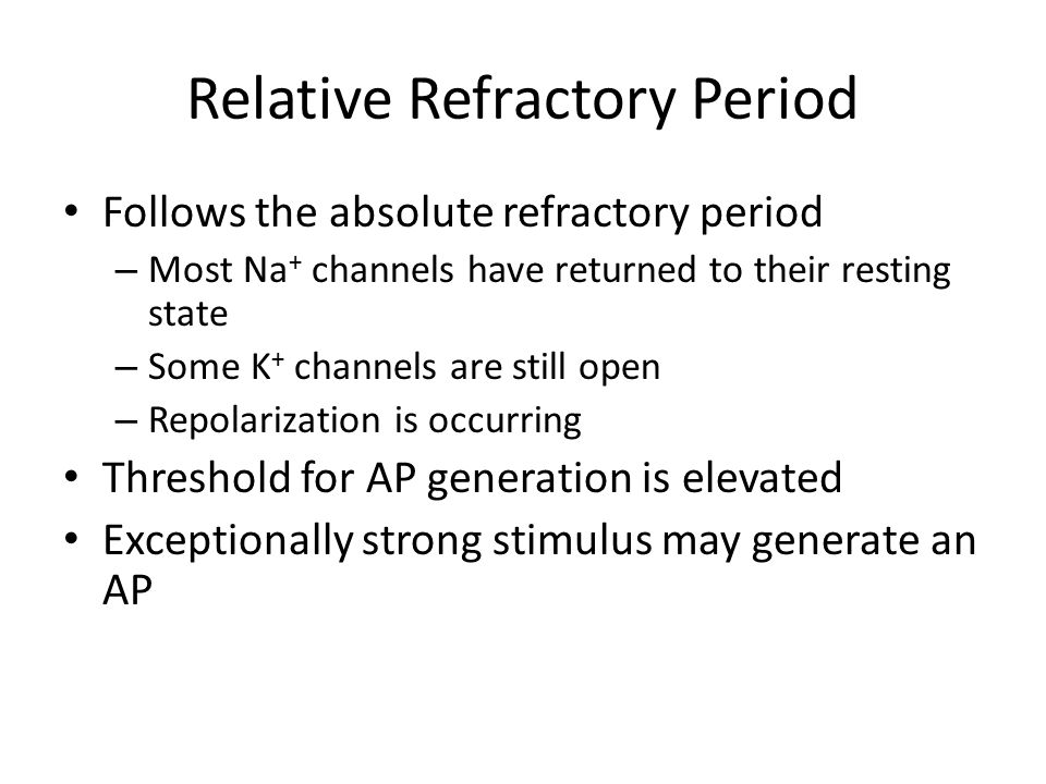 Relative Refractory Period Follows the absolute refractory period – Most Na + channels have returned to their resting state – Some K + channels are st