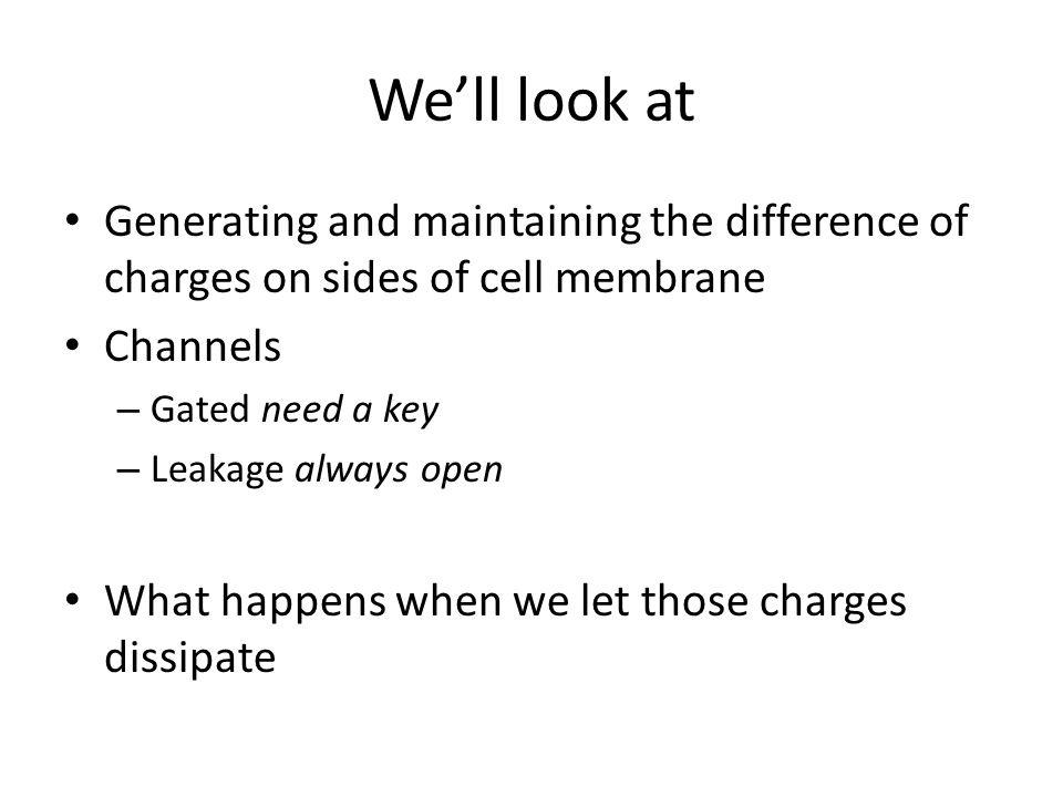 We'll look at Generating and maintaining the difference of charges on sides of cell membrane Channels – Gated need a key – Leakage always open What ha
