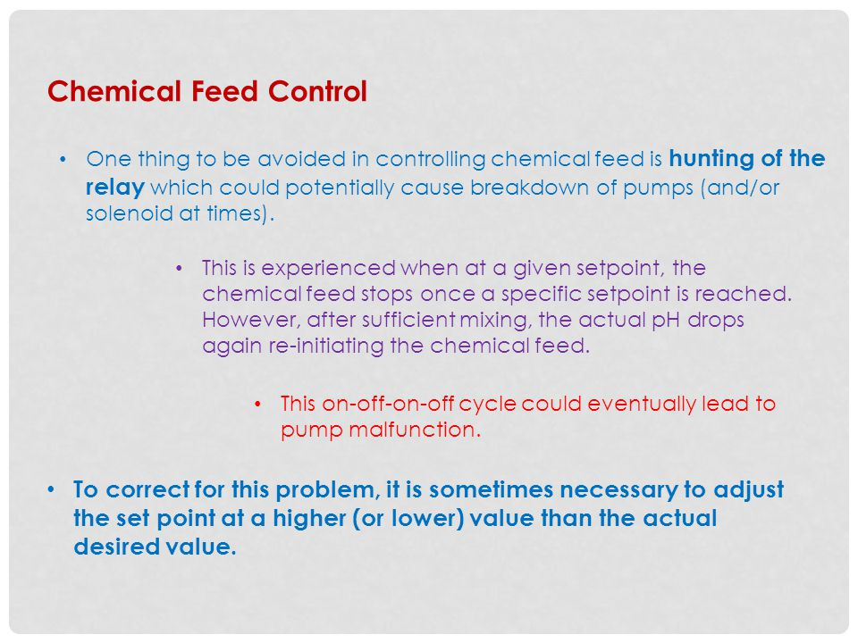 Chemical Feed Control One thing to be avoided in controlling chemical feed is hunting of the relay which could potentially cause breakdown of pumps (and/or solenoid at times).