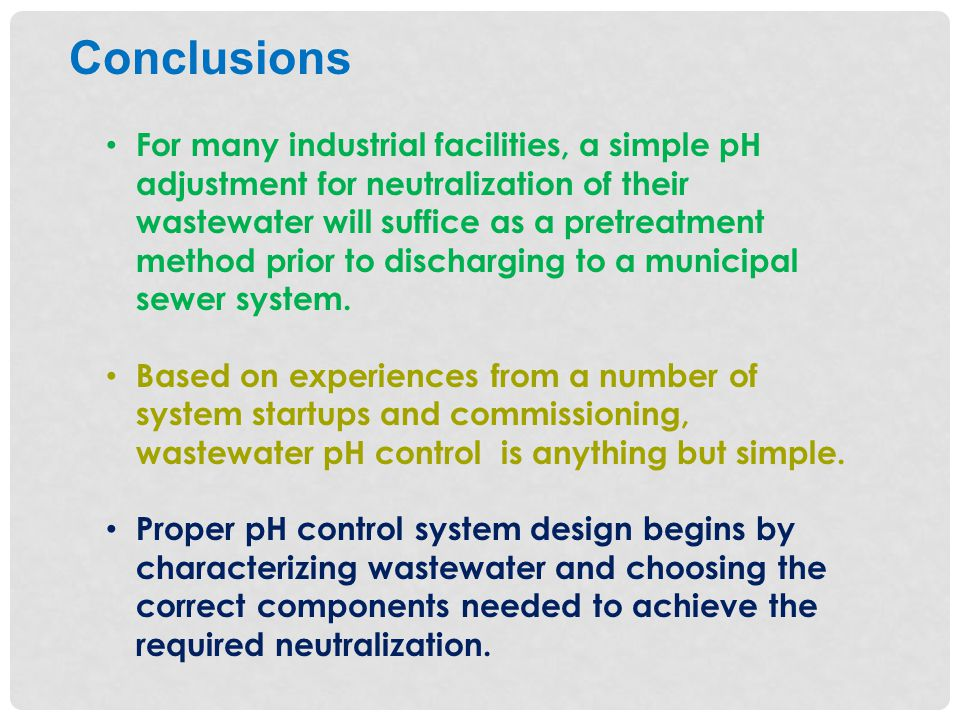 For many industrial facilities, a simple pH adjustment for neutralization of their wastewater will suffice as a pretreatment method prior to discharging to a municipal sewer system.