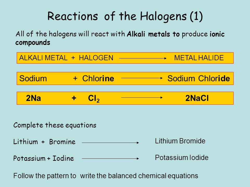 Reactions of the Halogens (1) All of the halogens will react with Alkali metals to produce ionic compounds ALKALI METAL + HALOGEN METAL HALIDE Sodium