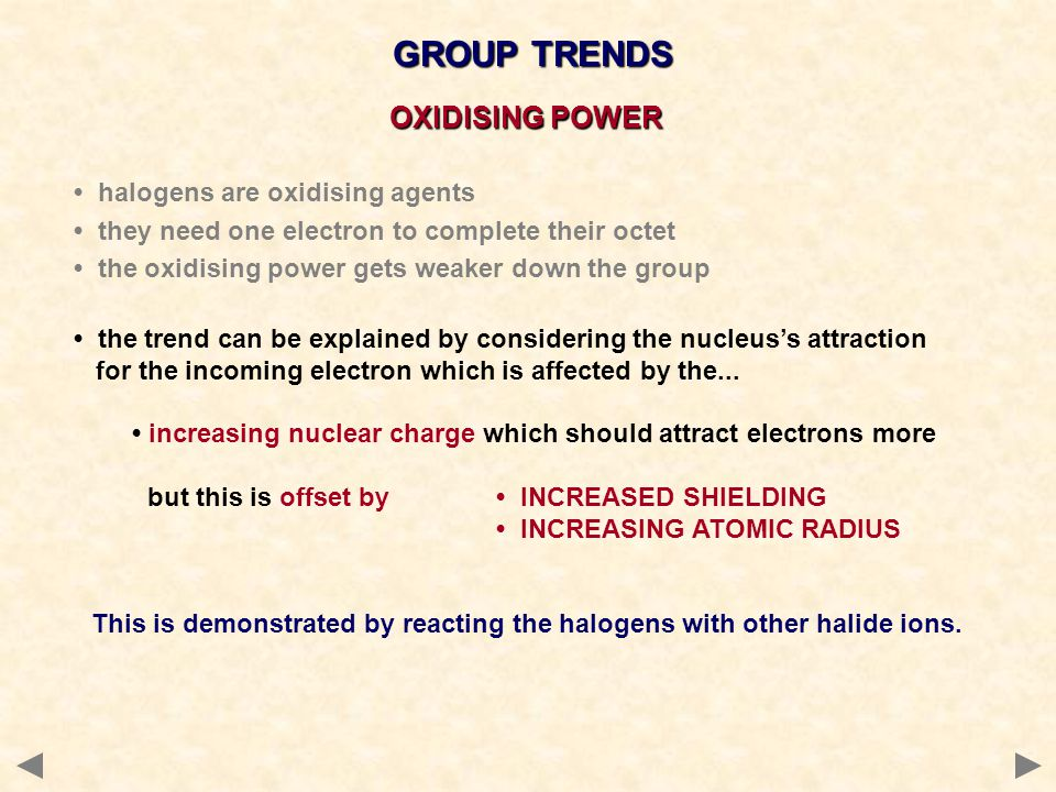 GROUP TRENDS halogens are oxidising agents they need one electron to complete their octet the oxidising power gets weaker down the group the trend can