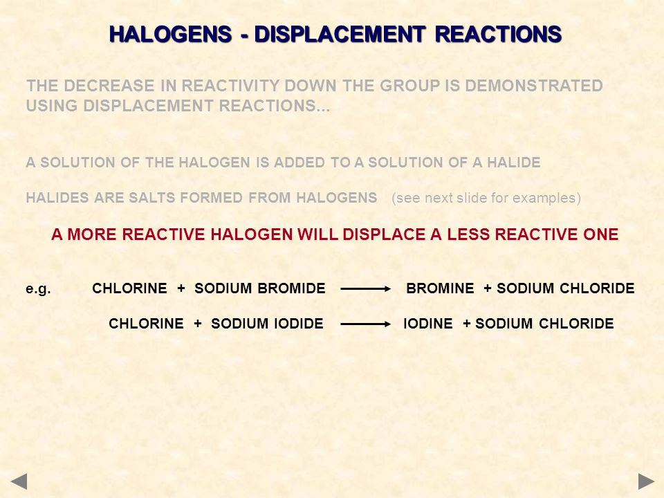 HALOGENS - DISPLACEMENT REACTIONS THE DECREASE IN REACTIVITY DOWN THE GROUP IS DEMONSTRATED USING DISPLACEMENT REACTIONS... A SOLUTION OF THE HALOGEN