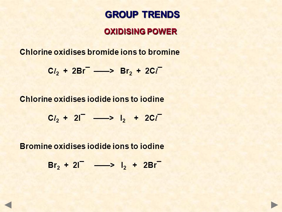 GROUP TRENDS Chlorine oxidises bromide ions to bromine C l 2 + 2Br¯ ——> Br 2 + 2C l ¯ Chlorine oxidises iodide ions to iodine C l 2 + 2I¯ ——> I 2 + 2C l ¯ Bromine oxidises iodide ions to iodine Br 2 + 2I¯ ——> I 2 + 2Br¯ OXIDISING POWER