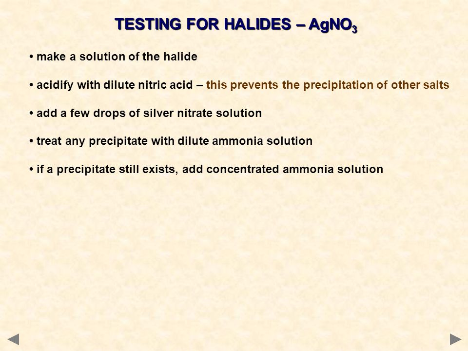 TESTING FOR HALIDES – AgNO 3 make a solution of the halide acidify with dilute nitric acid – this prevents the precipitation of other salts add a few