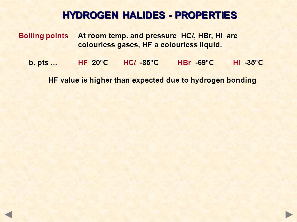 HYDROGEN HALIDES - PROPERTIES Boiling pointsAt room temp. and pressure HC l, HBr, HI are colourless gases, HF a colourless liquid. b. pts...HF 20°C HC