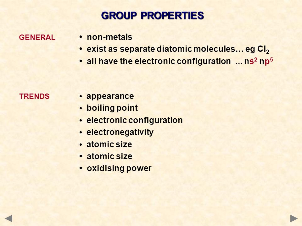 GROUP PROPERTIES GENERAL non-metals exist as separate diatomic molecules… eg Cl 2 all have the electronic configuration... ns 2 np 5 TRENDS appearance