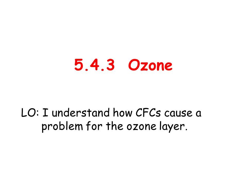 5.4.3 Ozone LO: I understand how CFCs cause a problem for the ozone layer.