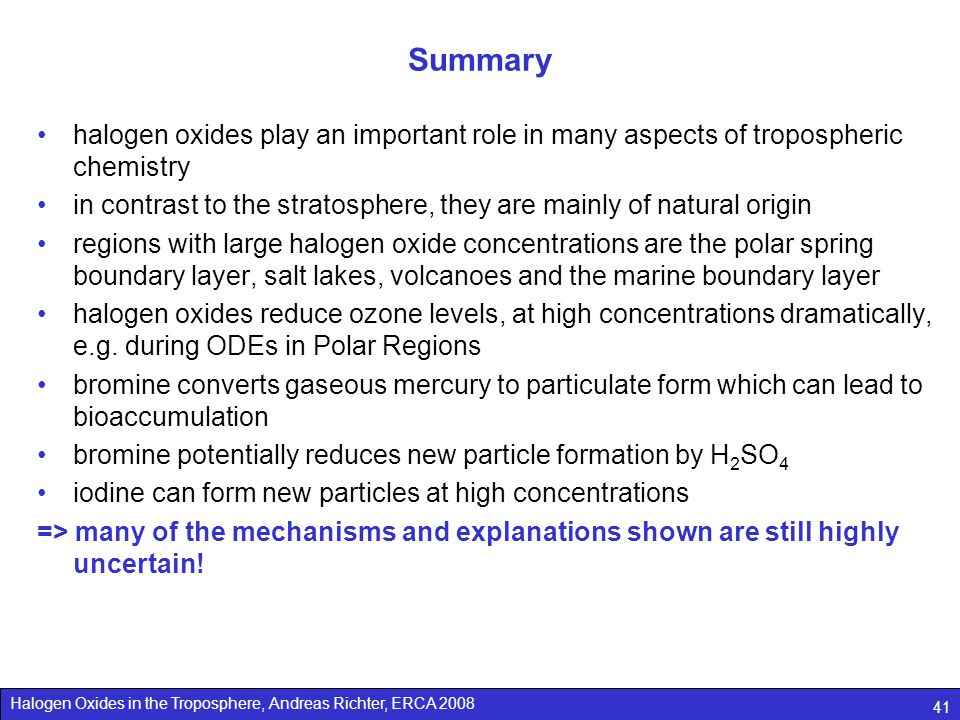 Halogen Oxides in the Troposphere, Andreas Richter, ERCA 2008 41 Summary halogen oxides play an important role in many aspects of tropospheric chemistry in contrast to the stratosphere, they are mainly of natural origin regions with large halogen oxide concentrations are the polar spring boundary layer, salt lakes, volcanoes and the marine boundary layer halogen oxides reduce ozone levels, at high concentrations dramatically, e.g.