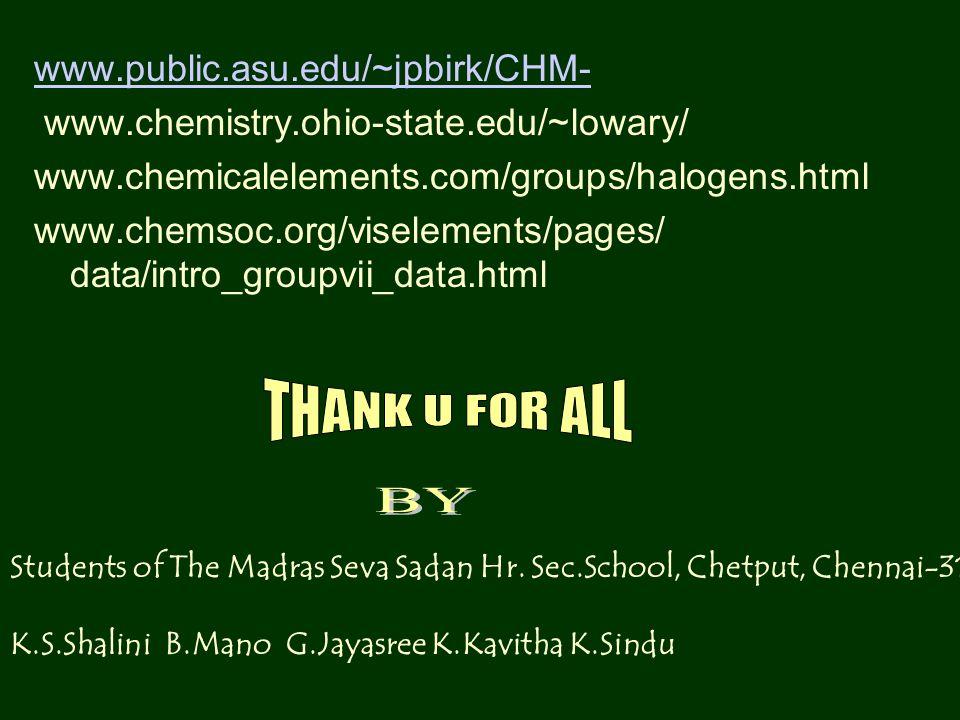 www.public.asu.edu/~jpbirk/CHM- www.chemistry.ohio-state.edu/~lowary/ www.chemicalelements.com/groups/halogens.html www.chemsoc.org/viselements/pages/ data/intro_groupvii_data.html Students of The Madras Seva Sadan Hr.