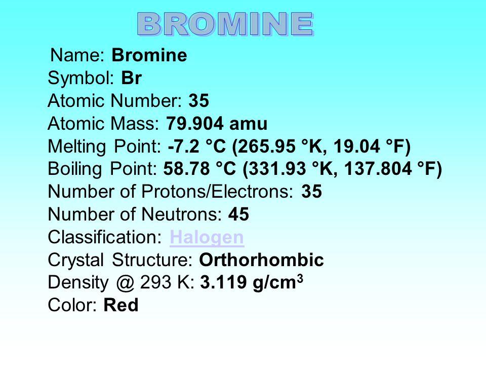 Name: Bromine Symbol: Br Atomic Number: 35 Atomic Mass: 79.904 amu Melting Point: -7.2 °C (265.95 °K, 19.04 °F) Boiling Point: 58.78 °C (331.93 °K, 137.804 °F) Number of Protons/Electrons: 35 Number of Neutrons: 45 Classification: Halogen Crystal Structure: Orthorhombic Density @ 293 K: 3.119 g/cm 3 Color: RedHalogen