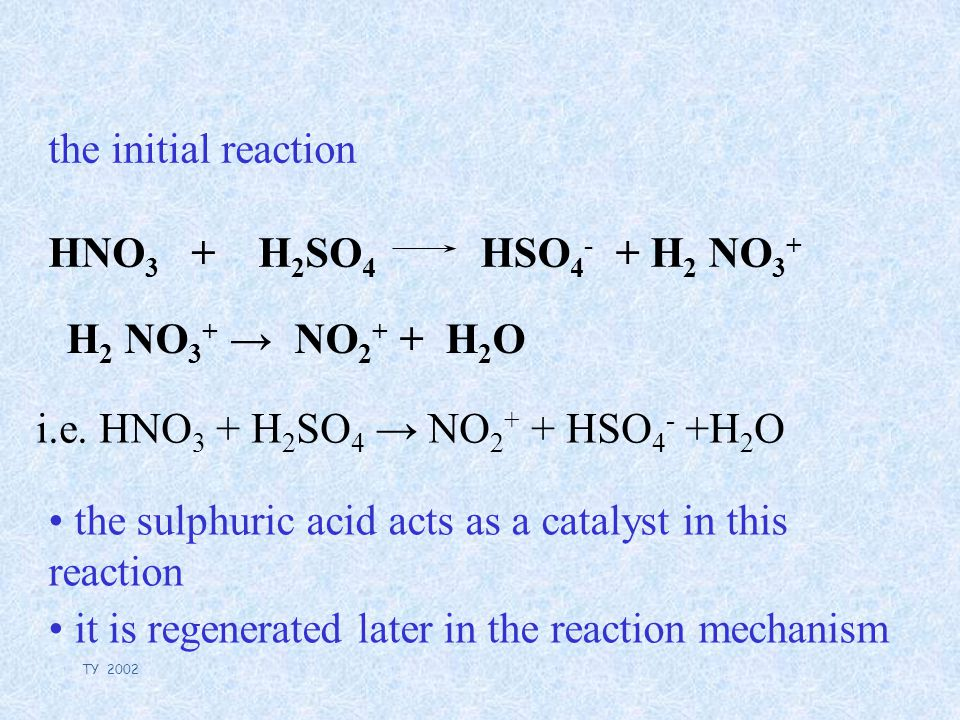 TY 2002 the initial reaction HNO 3 + H 2 SO 4 HSO 4 - + H 2 NO 3 + the sulphuric acid acts as a catalyst in this reaction it is regenerated later in the reaction mechanism H 2 NO 3 + → NO 2 + + H 2 O i.e.