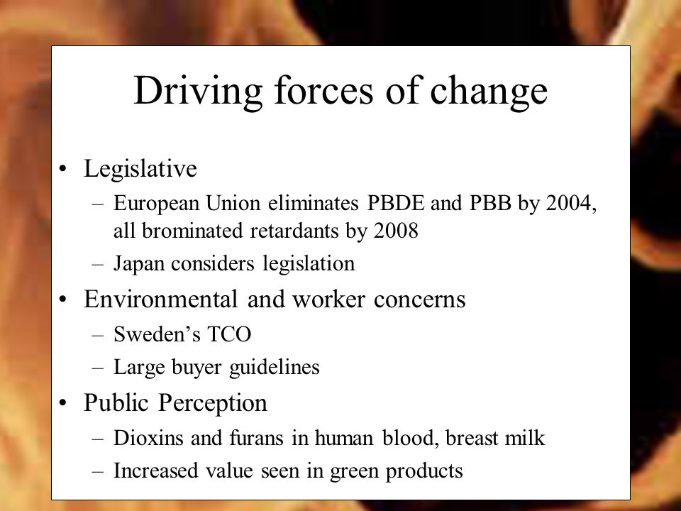 Driving forces of change Legislative –European Union eliminates PBDE and PBB by 2004, all brominated retardants by 2008 –Japan considers legislation Environmental and worker concerns –Sweden's TCO –Large buyer guidelines Public Perception –Dioxins and furans in human blood, breast milk –Increased value seen in green products