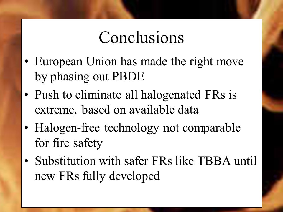 Conclusions European Union has made the right move by phasing out PBDE Push to eliminate all halogenated FRs is extreme, based on available data Halogen-free technology not comparable for fire safety Substitution with safer FRs like TBBA until new FRs fully developed
