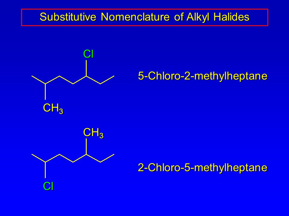 Substitutive Nomenclature of Alkyl Halides 5-Chloro-2-methylheptane 2-Chloro-5-methylheptane CH 3 Cl Cl