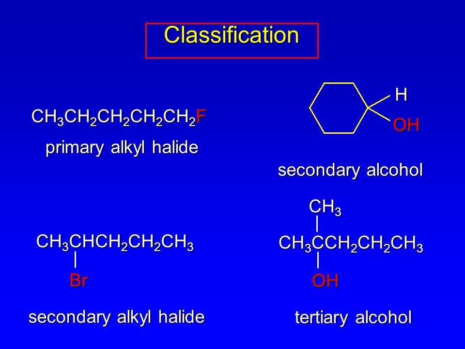 CH 3 CH 2 CH 2 CH 2 CH 2 F CH 3 CHCH 2 CH 2 CH 3 Br primary alkyl halide secondary alkyl halide ClassificationClassification CH 3 CCH 2 CH 2 CH 3 OH CH 3 tertiary alcohol H OH secondary alcohol