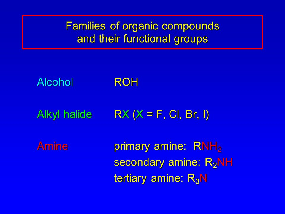 AlcoholROH Alkyl halideRX (X = F, Cl, Br, I) Amineprimary amine: RNH 2 secondary amine: R 2 NH secondary amine: R 2 NH tertiary amine: R 3 N tertiary