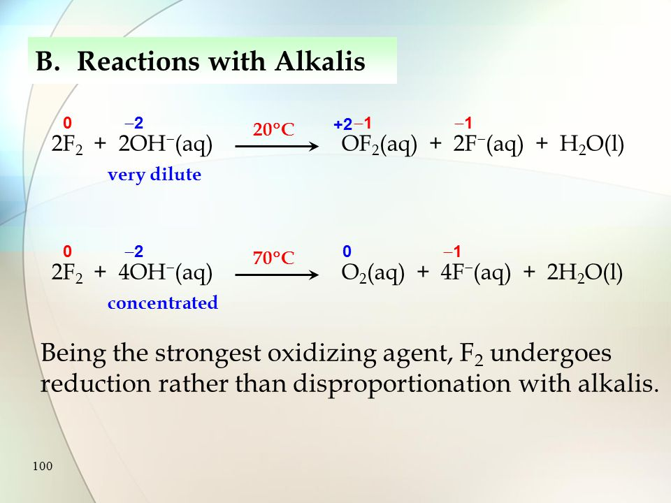 99 B.Reactions with Alkalis In general, Halogens react with cold, dilute alkali to give halate(I) ions, halide ions and water X 2 (aq) + 2OH   XO  (aq) + X  (aq) + H 2 O(l) Halogens react with hot, concentrated alkali to give halate(V) ions, halide ions and water.