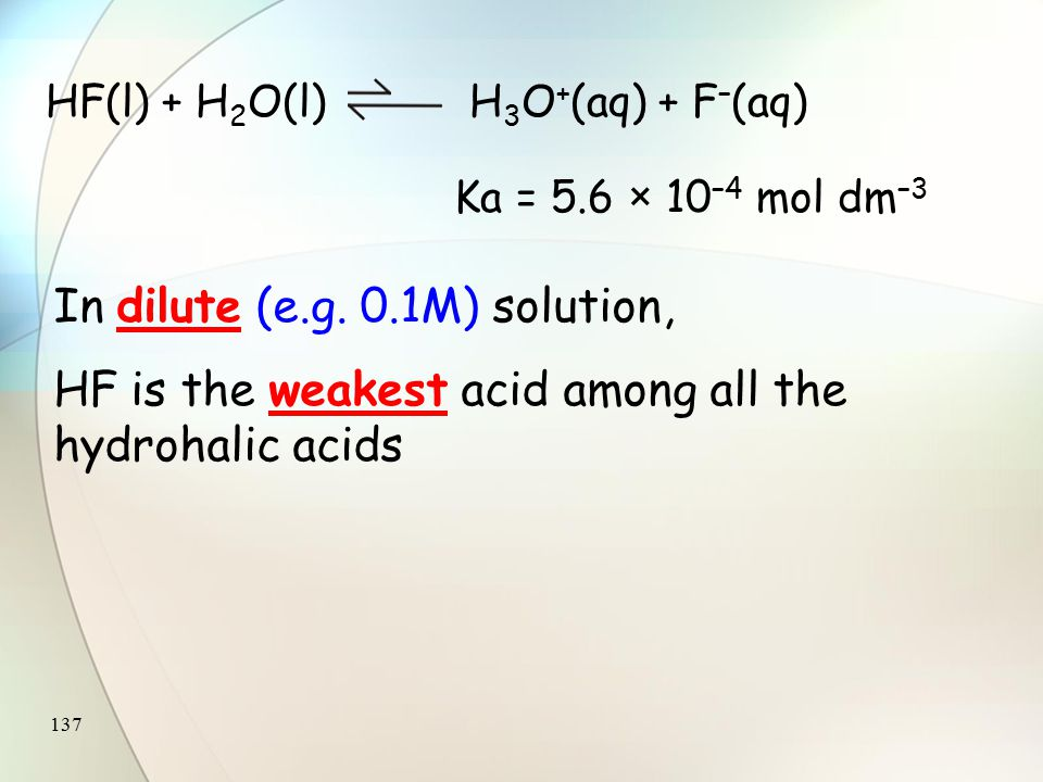 136 Hydrogen halide Acid dissociation constant, K a (mol dm –3 ) Degree of dissociation in 0.1 M solution (%) Acid strength HF HCl HBr HI 5.6 × 10 –4 1 × 10 7 1 × 10 9 1 × 10 11 8.5 92 93 95 Low Strong Very strong Acid dissociation constants of hydrogen halides and their degrees of dissociation in 0.1 M solutions