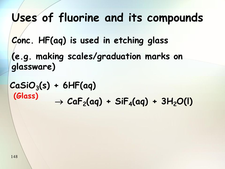 147 Uses of fluorine and its compounds Convert U to UF 6 Separate 235 UF 6 from 238 UF 6 by diffusion for use in nuclear reactors.
