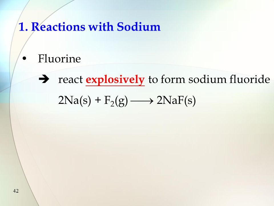 41 1. Reactions with Sodium All halogens  combine directly with sodium to form sodium halides  the reactivity decreases down the group from fluorine